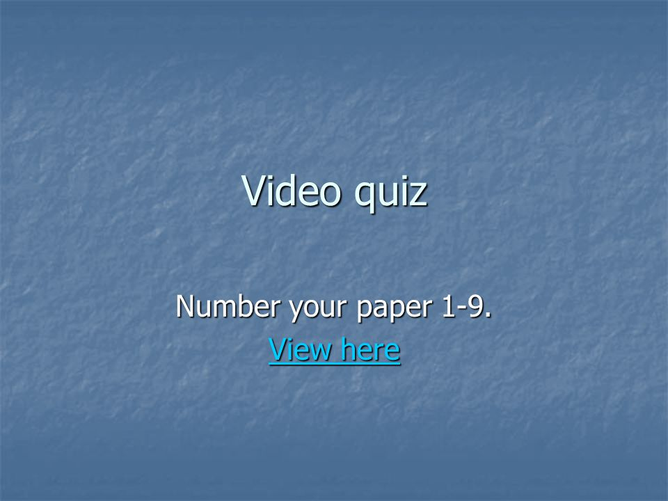 Video quiz Number your paper 1-9. View here View here