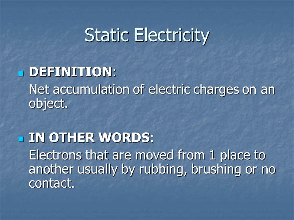 Static Electricity DEFINITION: DEFINITION: Net accumulation of electric charges on an object. IN OTHER WORDS: IN OTHER WORDS: Electrons that are moved