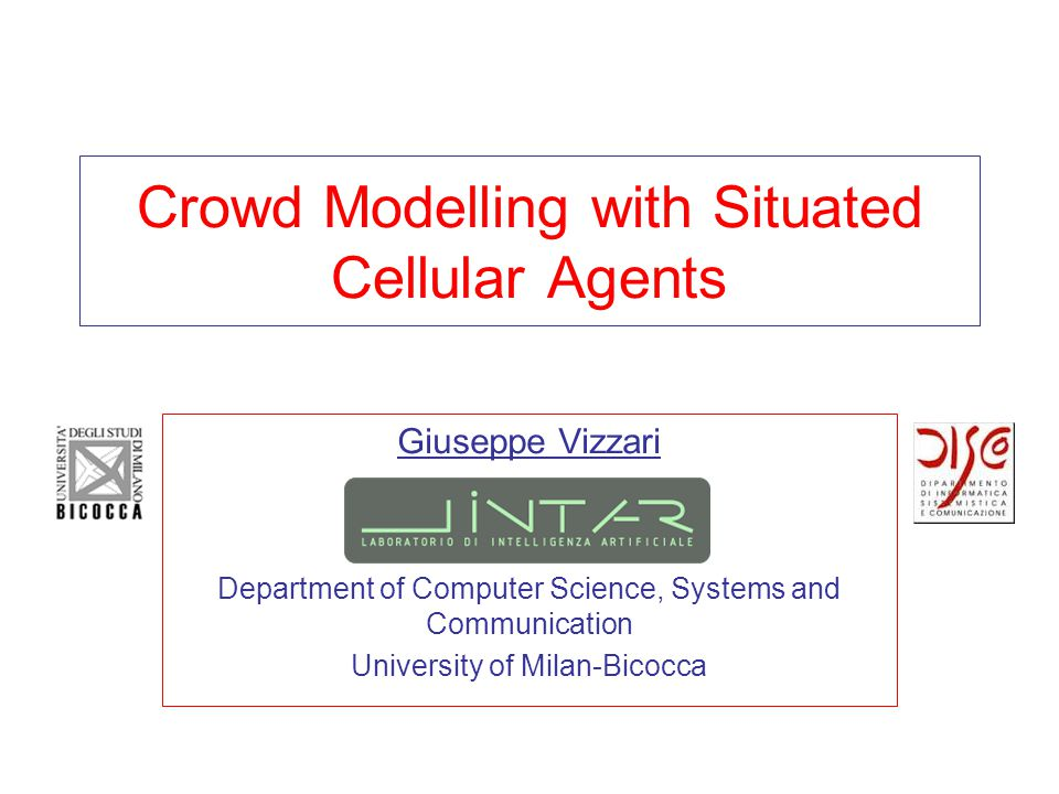 Crowd Modelling with Situated Cellular Agents Giuseppe Vizzari Department of Computer Science, Systems and Communication University of Milan-Bicocca