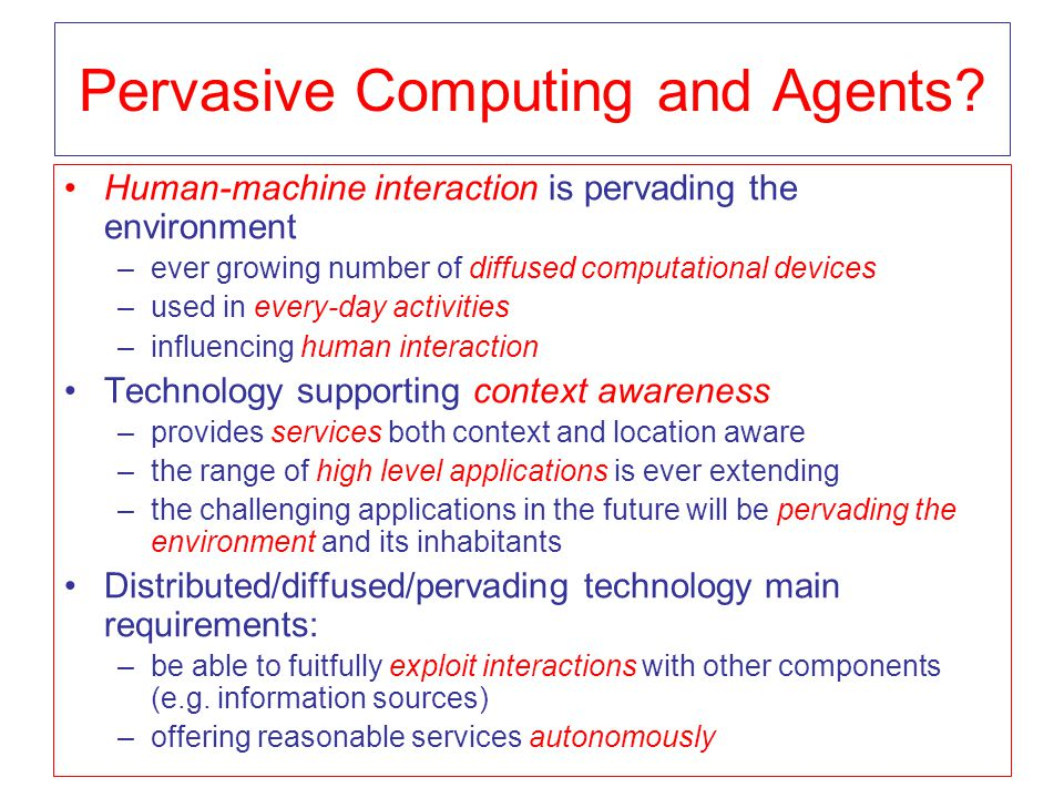 Pervasive Computing and Agents? Human-machine interaction is pervading the environment –ever growing number of diffused computational devices –used in