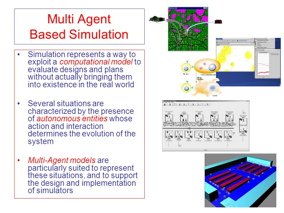 Multi Agent Based Simulation Simulation represents a way to exploit a computational model to evaluate designs and plans without actually bringing them