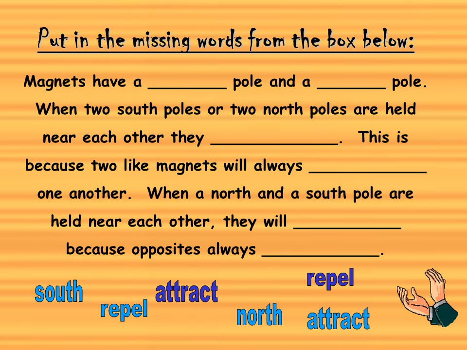 Magnets have a north pole and a south pole. What do you think will happen if we put the north pole of one magnet next to the south pole of another mag