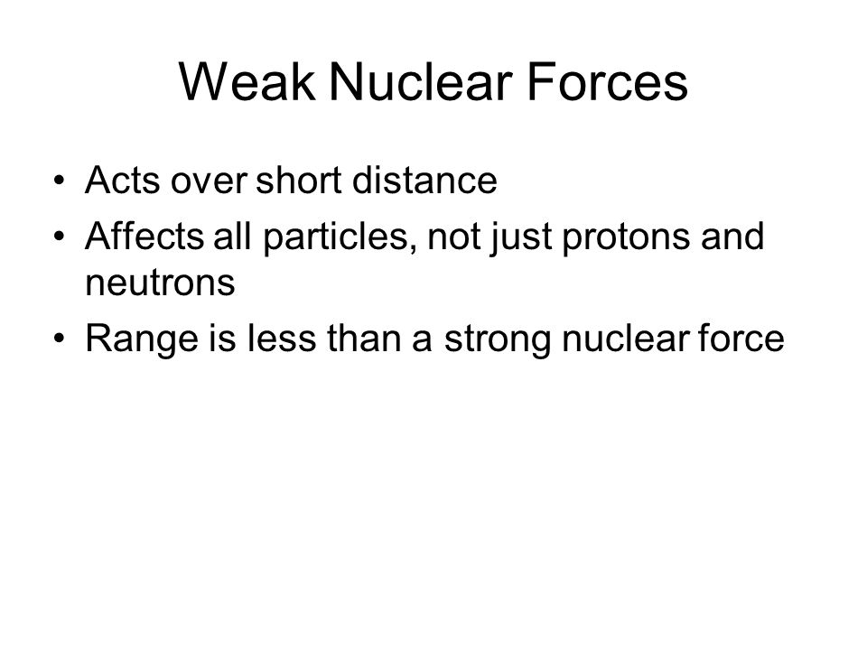Weak Nuclear Forces Acts over short distance Affects all particles, not just protons and neutrons Range is less than a strong nuclear force