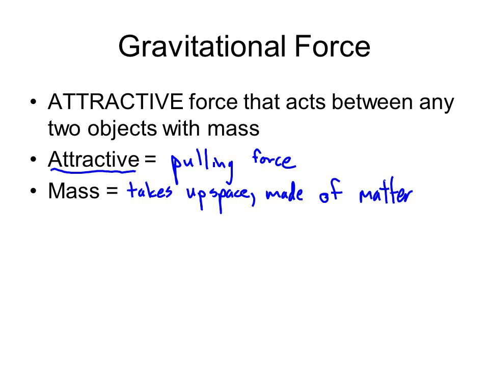 Gravitational Force ATTRACTIVE force that acts between any two objects with mass Attractive = Mass =