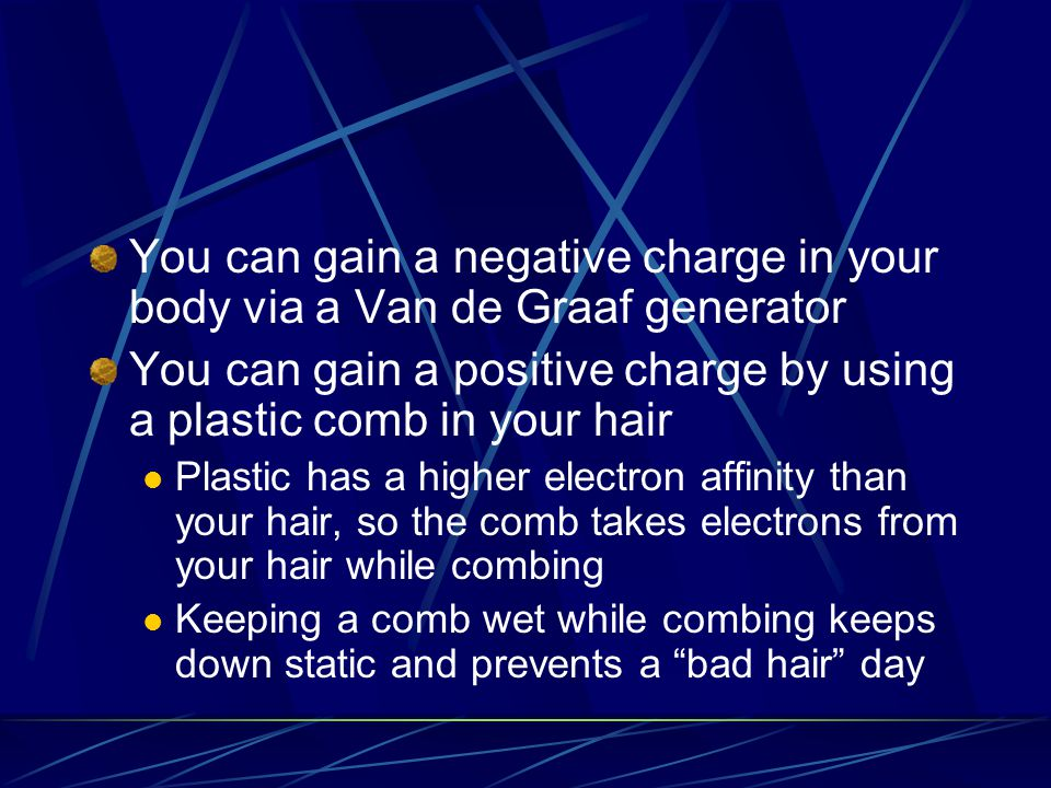 You can gain a negative charge in your body via a Van de Graaf generator You can gain a positive charge by using a plastic comb in your hair Plastic has a higher electron affinity than your hair, so the comb takes electrons from your hair while combing Keeping a comb wet while combing keeps down static and prevents a bad hair day