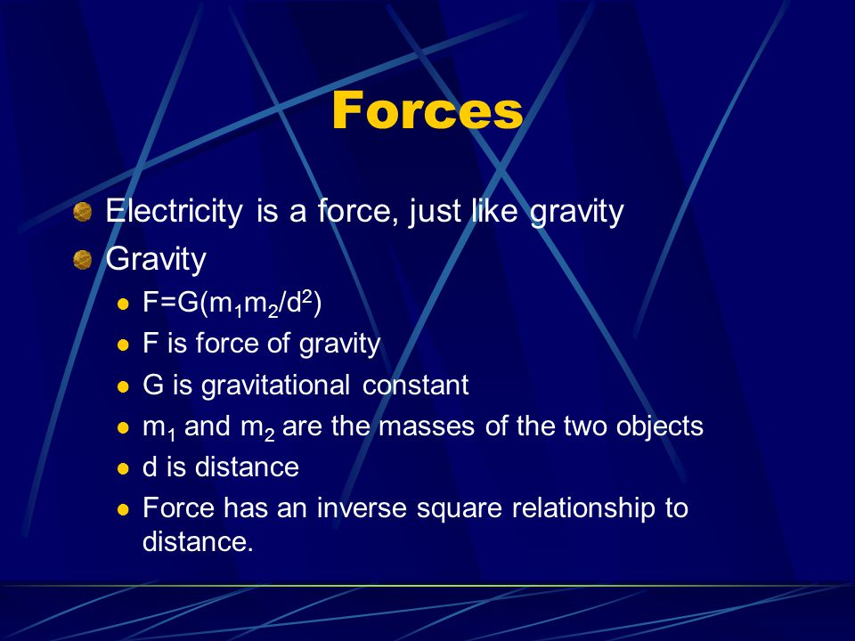 Forces Electricity is a force, just like gravity Gravity F=G(m 1 m 2 /d 2 ) F is force of gravity G is gravitational constant m 1 and m 2 are the masses of the two objects d is distance Force has an inverse square relationship to distance.