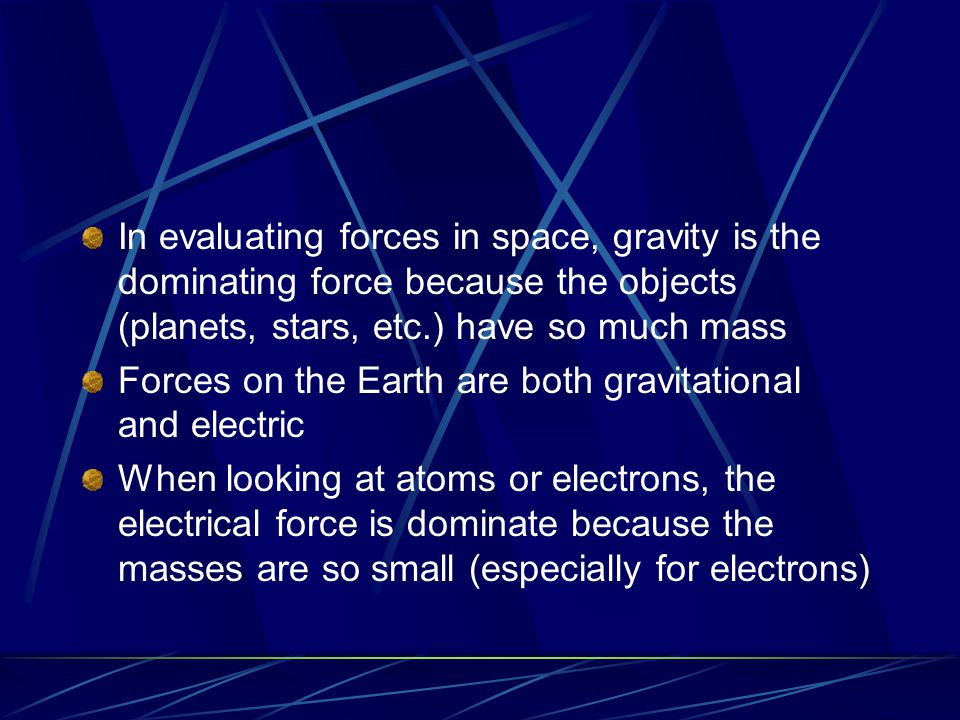 In evaluating forces in space, gravity is the dominating force because the objects (planets, stars, etc.) have so much mass Forces on the Earth are both gravitational and electric When looking at atoms or electrons, the electrical force is dominate because the masses are so small (especially for electrons)