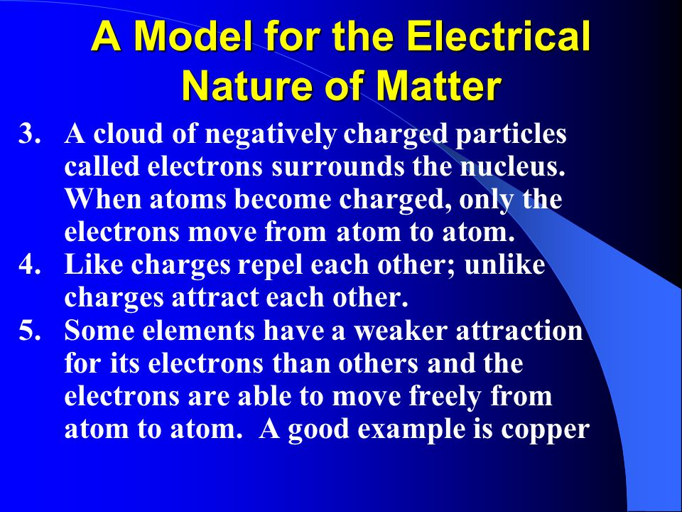A Model for the Electrical Nature of Matter 3.A cloud of negatively charged particles called electrons surrounds the nucleus.