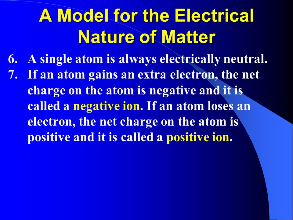 A Model for the Electrical Nature of Matter 6.A single atom is always electrically neutral.