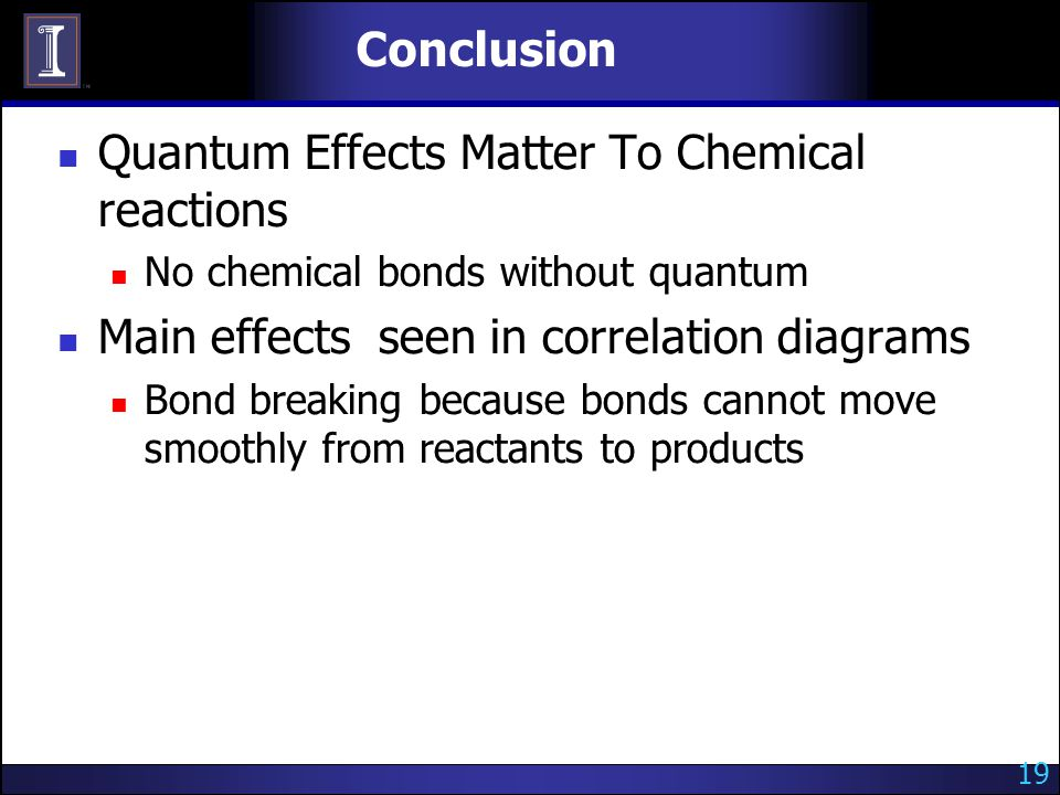 Conclusion Quantum Effects Matter To Chemical reactions No chemical bonds without quantum Main effects seen in correlation diagrams Bond breaking because bonds cannot move smoothly from reactants to products 19