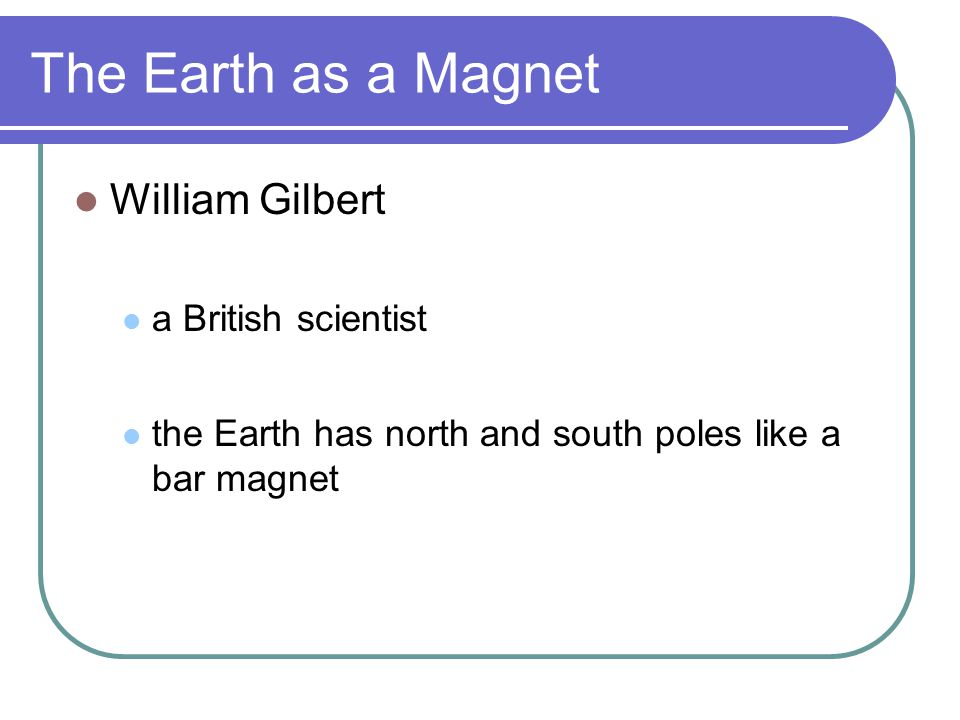 The Earth as a Magnet William Gilbert a British scientist the Earth has north and south poles like a bar magnet