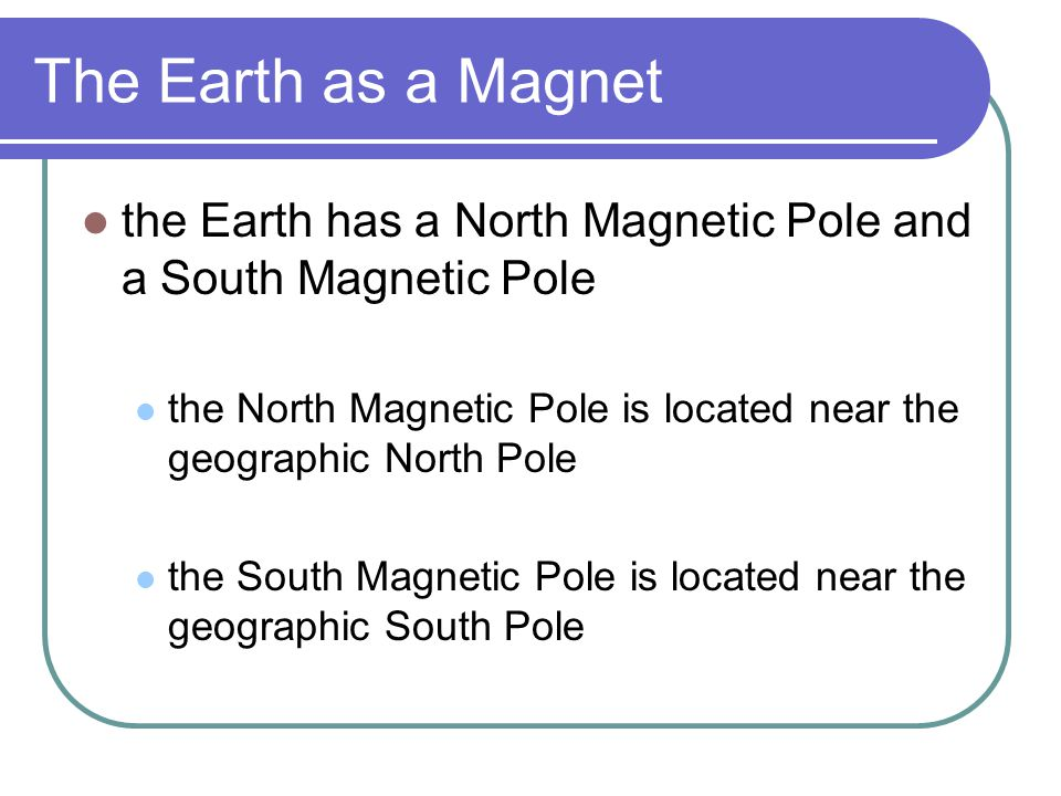 The Earth as a Magnet the Earth has a North Magnetic Pole and a South Magnetic Pole the North Magnetic Pole is located near the geographic North Pole