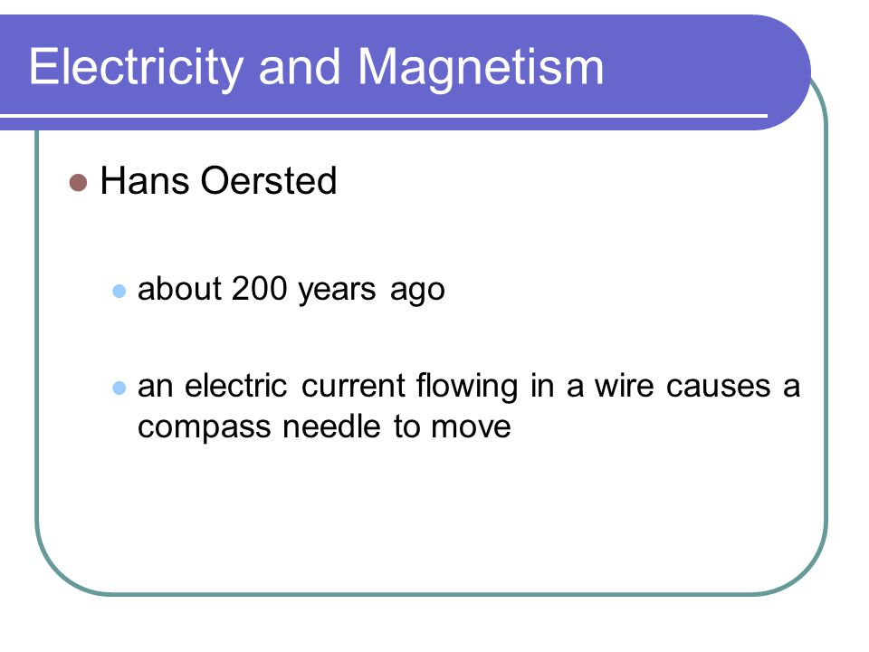 Electricity and Magnetism Hans Oersted about 200 years ago an electric current flowing in a wire causes a compass needle to move