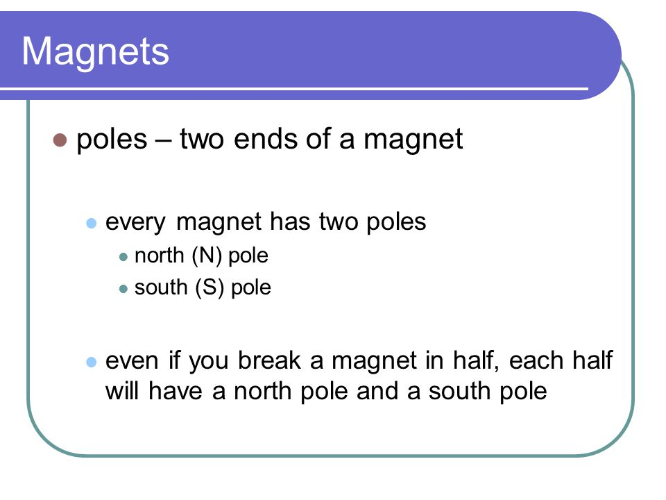 Magnets poles – two ends of a magnet every magnet has two poles north (N) pole south (S) pole even if you break a magnet in half, each half will have a north pole and a south pole