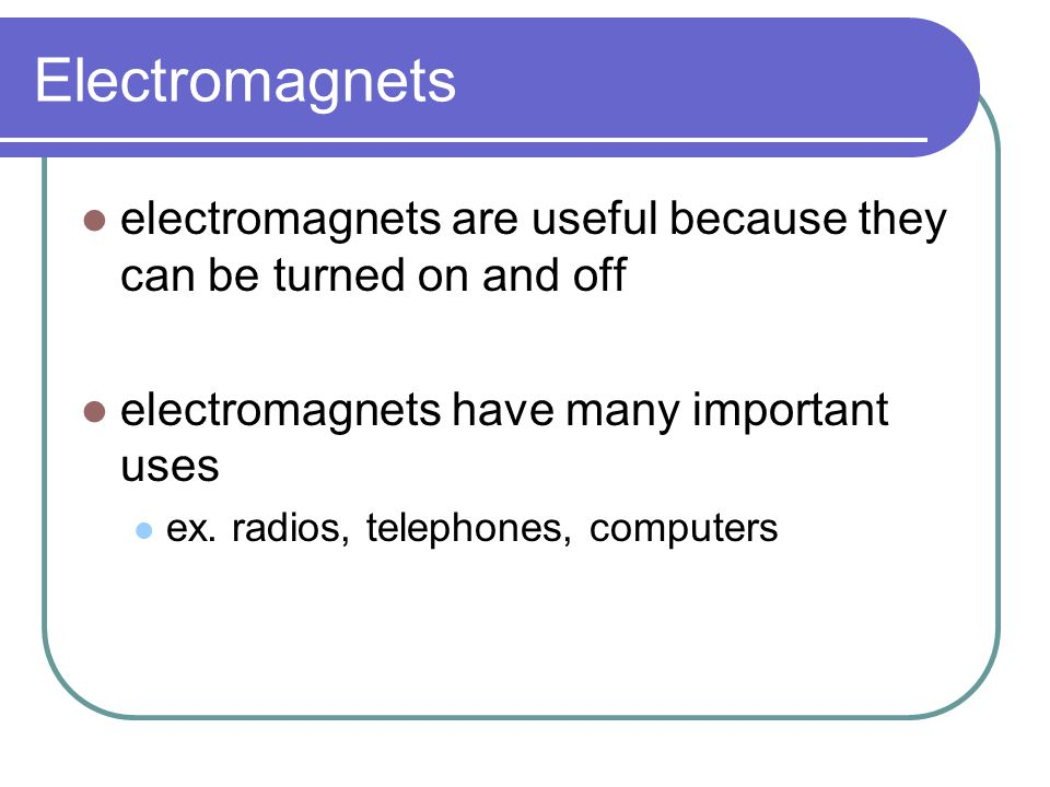 Electromagnets electromagnets are useful because they can be turned on and off electromagnets have many important uses ex. radios, telephones, compute