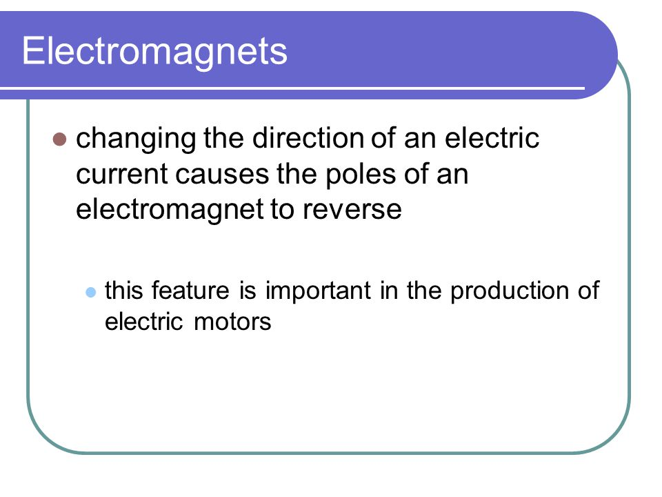 Electromagnets changing the direction of an electric current causes the poles of an electromagnet to reverse this feature is important in the producti