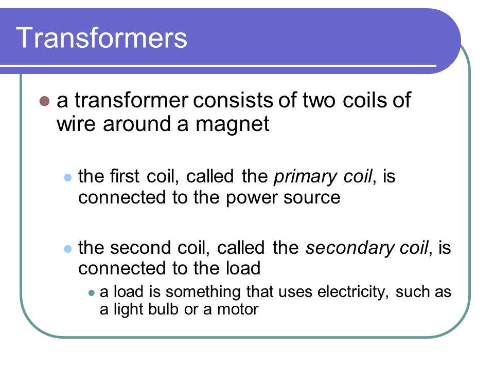 Transformers a transformer consists of two coils of wire around a magnet the first coil, called the primary coil, is connected to the power source the second coil, called the secondary coil, is connected to the load a load is something that uses electricity, such as a light bulb or a motor