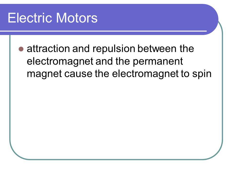 Electric Motors attraction and repulsion between the electromagnet and the permanent magnet cause the electromagnet to spin