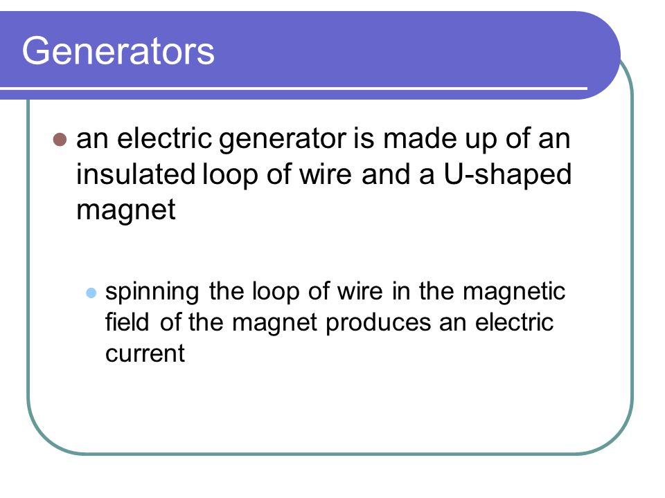 Generators an electric generator is made up of an insulated loop of wire and a U-shaped magnet spinning the loop of wire in the magnetic field of the