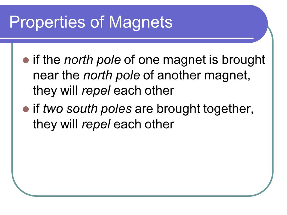 Properties of Magnets if the north pole of one magnet is brought near the north pole of another magnet, they will repel each other if two south poles are brought together, they will repel each other