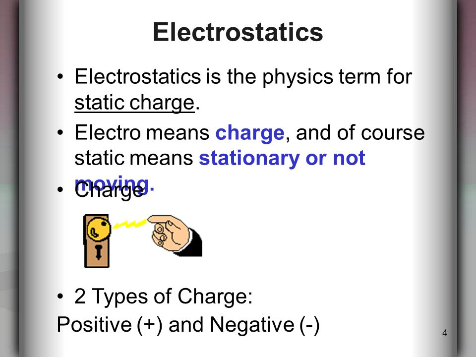 4 Electrostatics Electrostatics is the physics term for static charge.