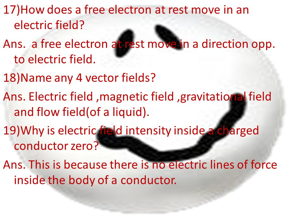 17)How does a free electron at rest move in an electric field? Ans. a free electron at rest move in a direction opp. to electric field. 18)Name any 4