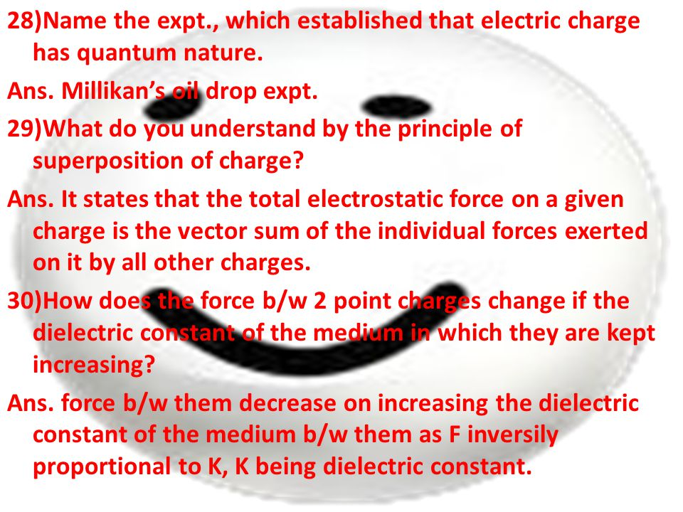 28)Name the expt., which established that electric charge has quantum nature. Ans. Millikan's oil drop expt. 29)What do you understand by the principl