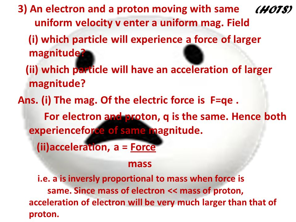 3) An electron and a proton moving with same uniform velocity v enter a uniform mag. Field (i) which particle will experience a force of larger magnit