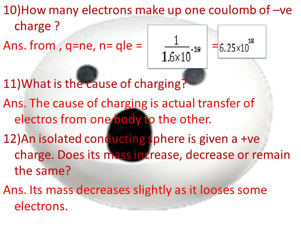 10)How many electrons make up one coulomb of –ve charge ? Ans. from, q=ne, n= qle = = 11)What is the cause of charging? Ans. The cause of charging is
