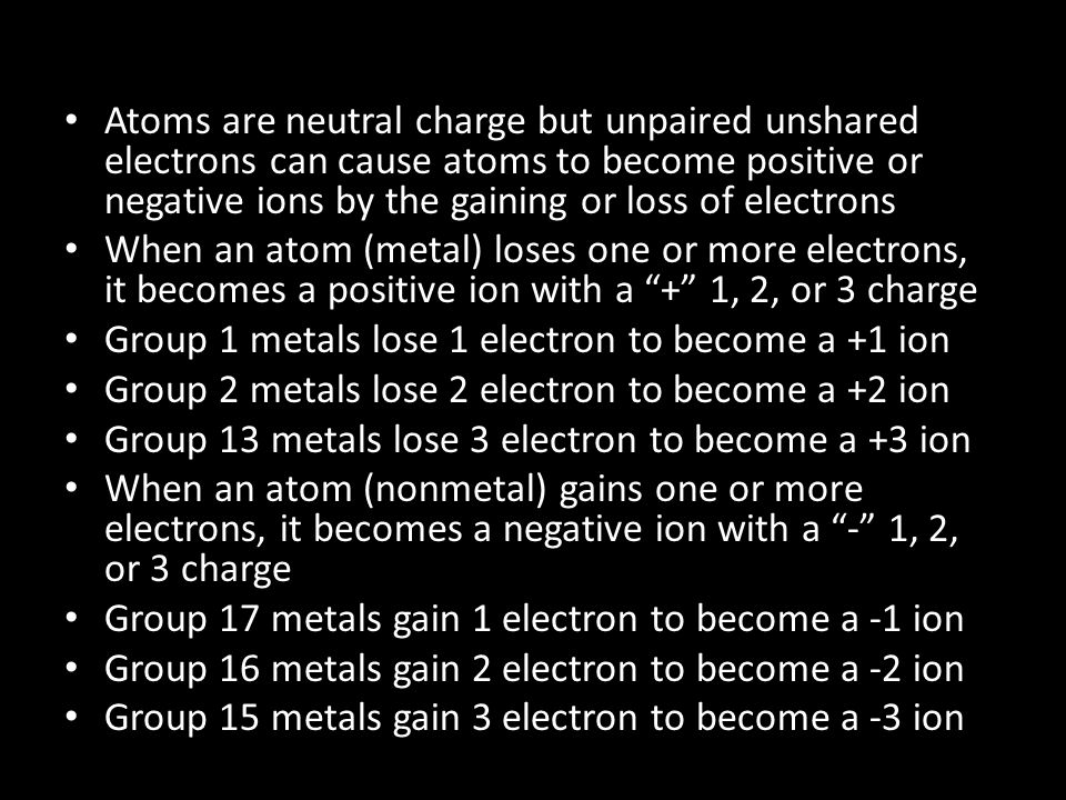 Atoms are neutral charge but unpaired unshared electrons can cause atoms to become positive or negative ions by the gaining or loss of electrons When