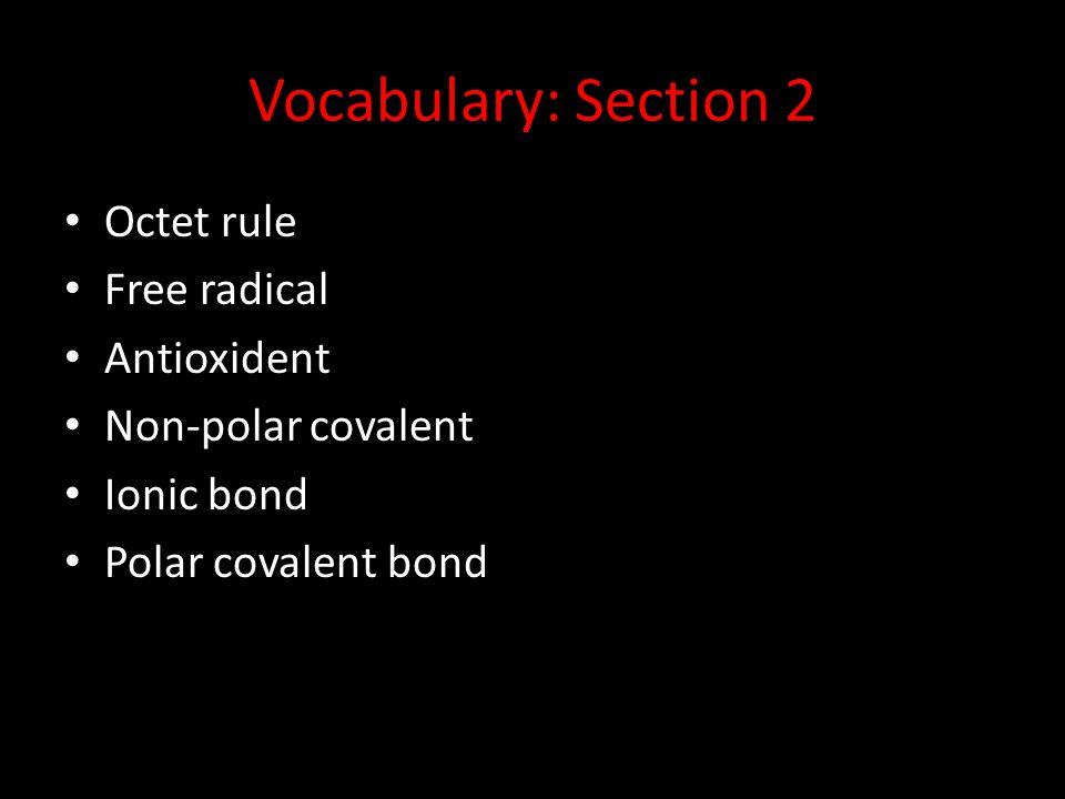 Vocabulary: Section 2 Octet rule Free radical Antioxident Non-polar covalent Ionic bond Polar covalent bond