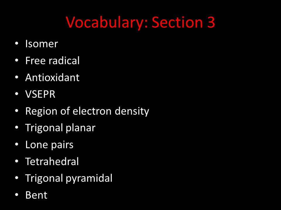 Vocabulary: Section 3 Isomer Free radical Antioxidant VSEPR Region of electron density Trigonal planar Lone pairs Tetrahedral Trigonal pyramidal Bent