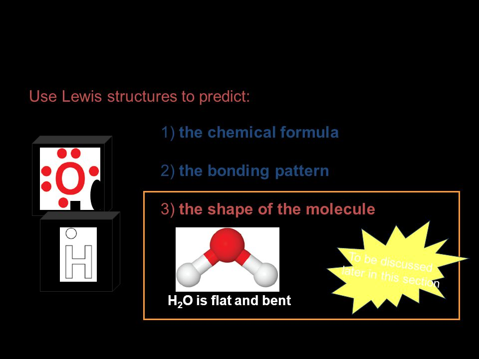 Use Lewis structures to predict: 1) the chemical formula 2) the bonding pattern 3) the shape of the molecule H 2 O is flat and bent To be discussed la