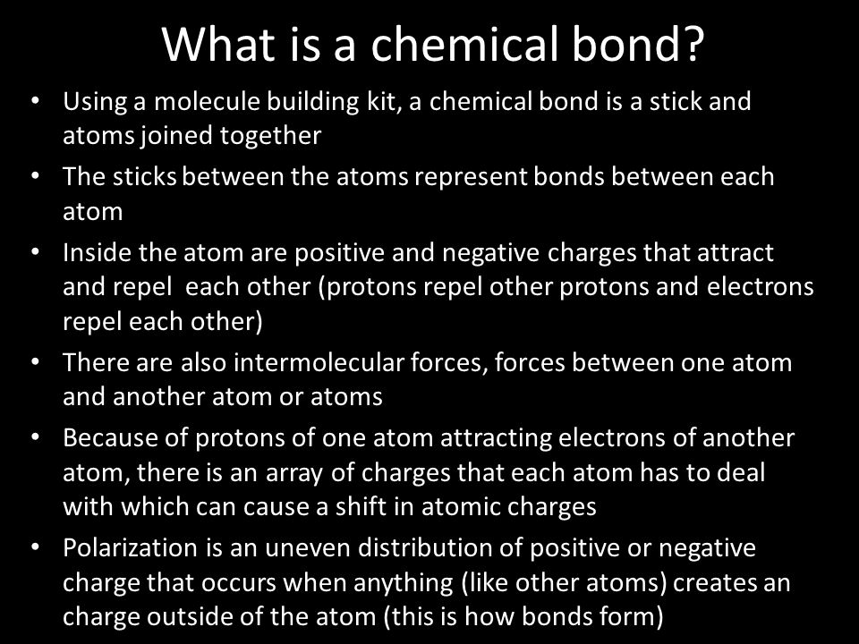 What is a chemical bond? Using a molecule building kit, a chemical bond is a stick and atoms joined together The sticks between the atoms represent bo