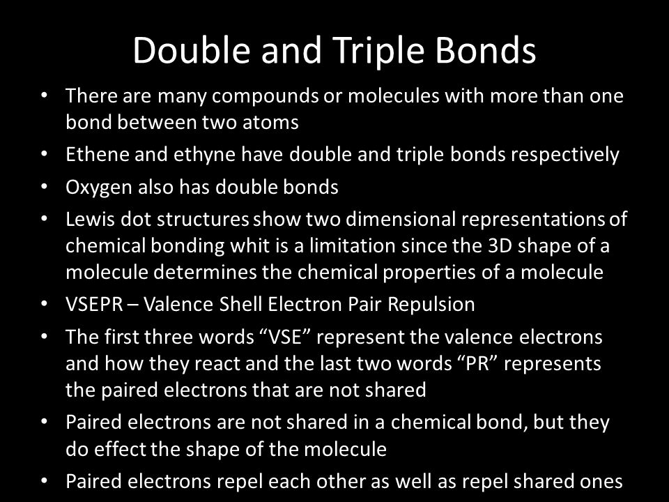 Double and Triple Bonds There are many compounds or molecules with more than one bond between two atoms Ethene and ethyne have double and triple bonds