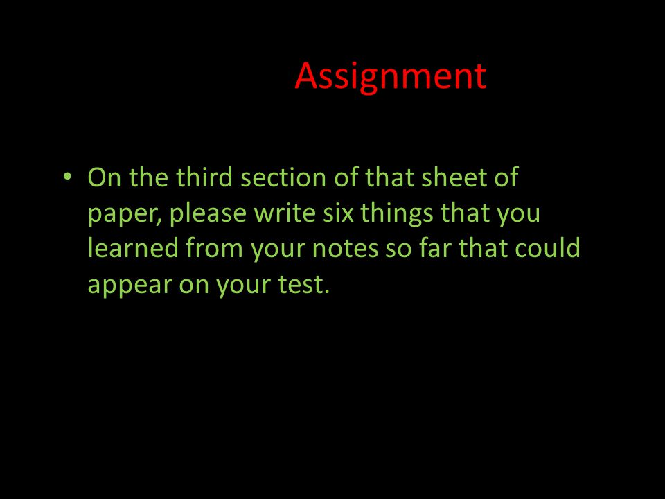 Assignment On the third section of that sheet of paper, please write six things that you learned from your notes so far that could appear on your test