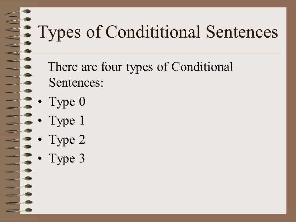 Types of Condititional Sentences There are four types of Conditional Sentences: Type 0 Type 1 Type 2 Type 3