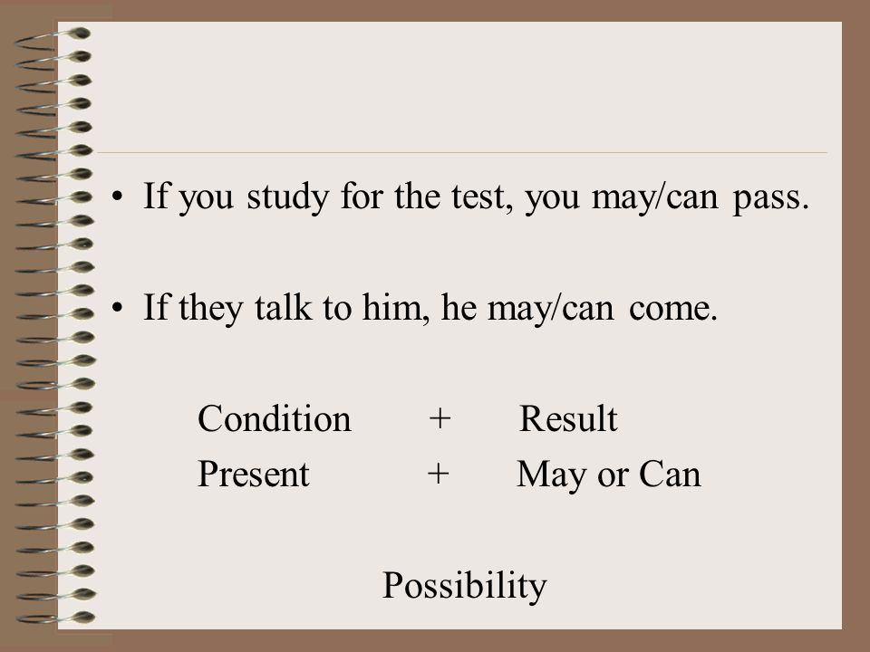 If you study for the test, you may/can pass. If they talk to him, he may/can come.