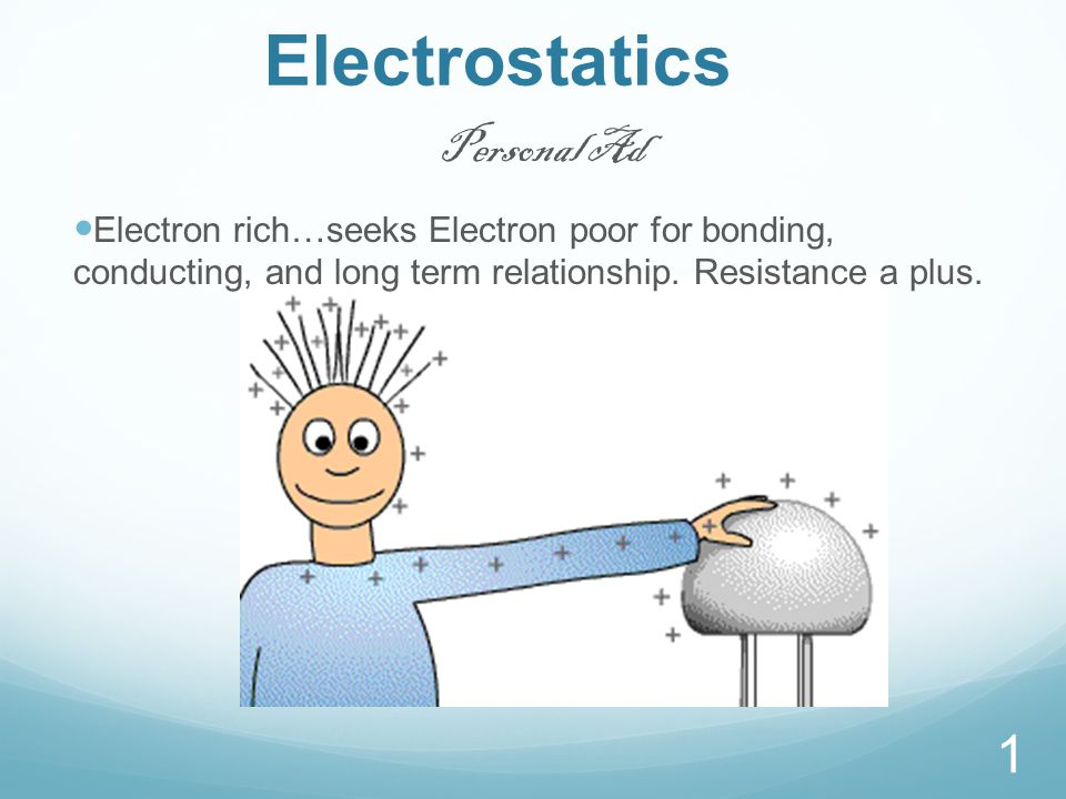 Electrostatics 1 Personal Ad Electron rich…seeks Electron poor for bonding, conducting, and long term relationship.