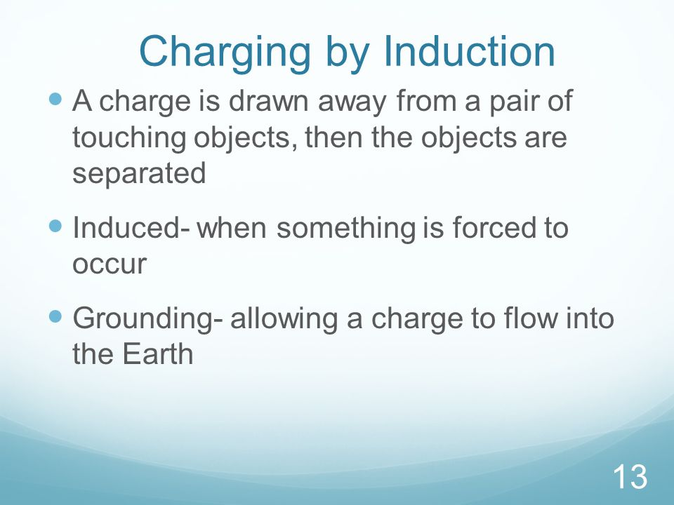 Charging by Induction A charge is drawn away from a pair of touching objects, then the objects are separated Induced- when something is forced to occur Grounding- allowing a charge to flow into the Earth 13