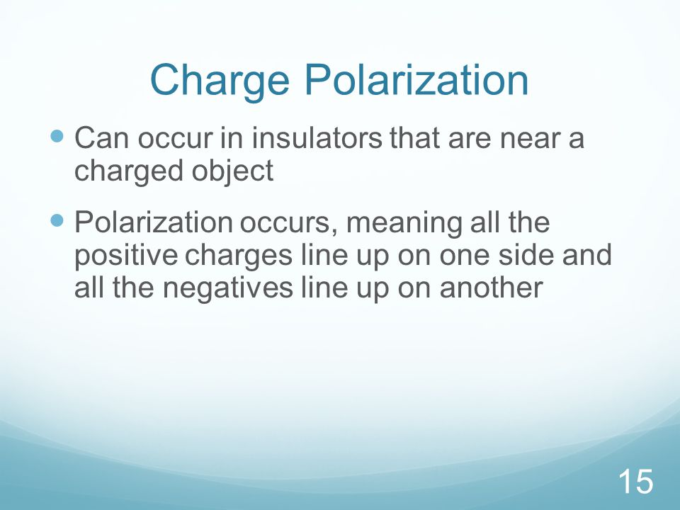 Charge Polarization Can occur in insulators that are near a charged object Polarization occurs, meaning all the positive charges line up on one side and all the negatives line up on another 15