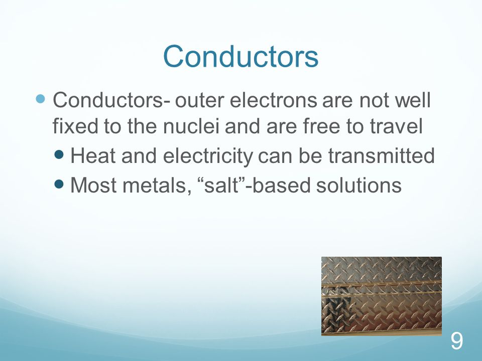Conductors Conductors- outer electrons are not well fixed to the nuclei and are free to travel Heat and electricity can be transmitted Most metals, salt -based solutions 9