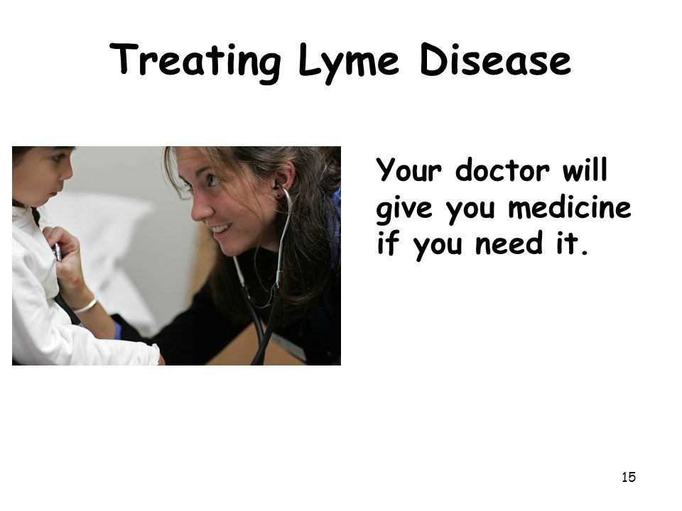 15 Treating Lyme Disease Your doctor will give you medicine if you need it.