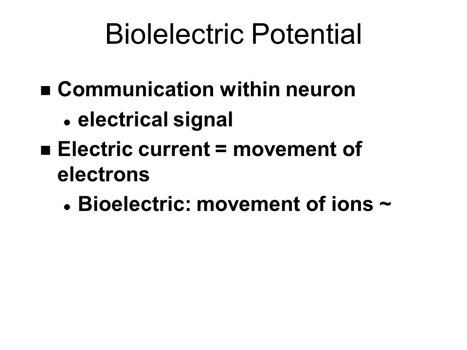 Biolelectric Potential n Communication within neuron l electrical signal n Electric current = movement of electrons l Bioelectric: movement of ions ~