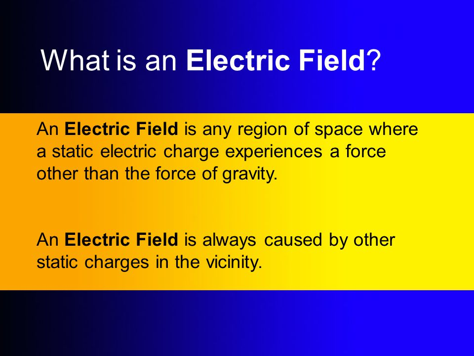 What is an Electric Field? An Electric Field is any region of space where a static electric charge experiences a force other than the force of gravity