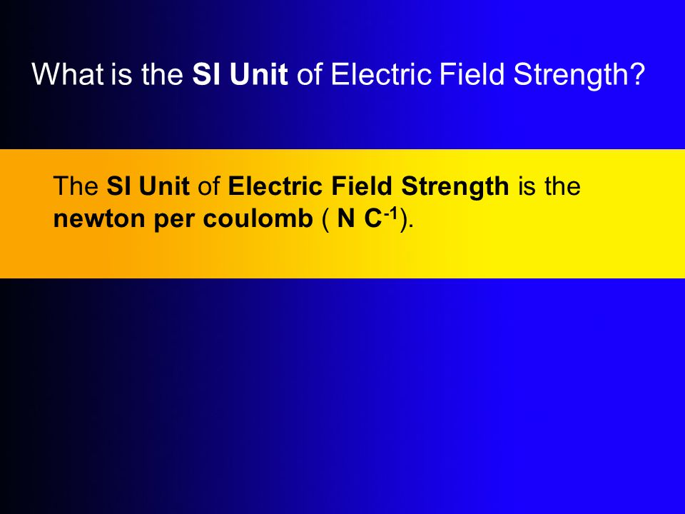 What is the SI Unit of Electric Field Strength? The SI Unit of Electric Field Strength is the newton per coulomb ( N C -1 ).