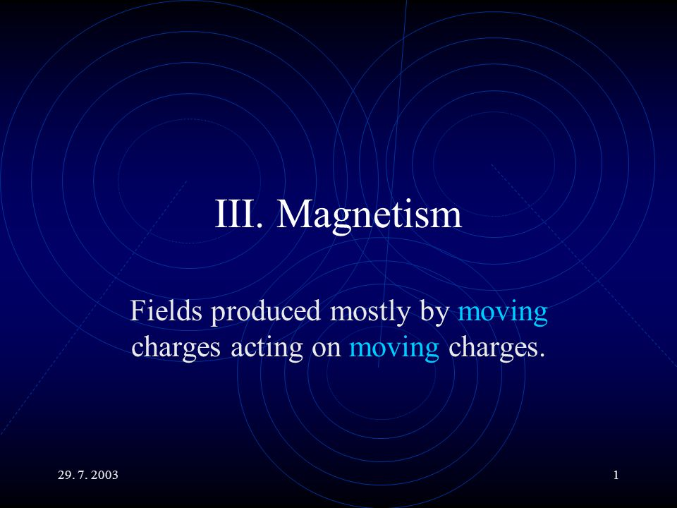 29. 7. 20031 III. Magnetism Fields produced mostly by moving charges acting on moving charges.
