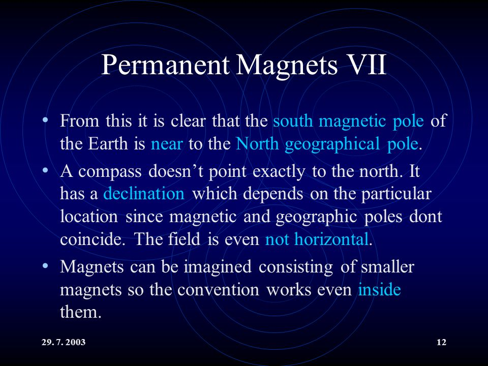 29. 7. 200312 Permanent Magnets VII From this it is clear that the south magnetic pole of the Earth is near to the North geographical pole. A compass