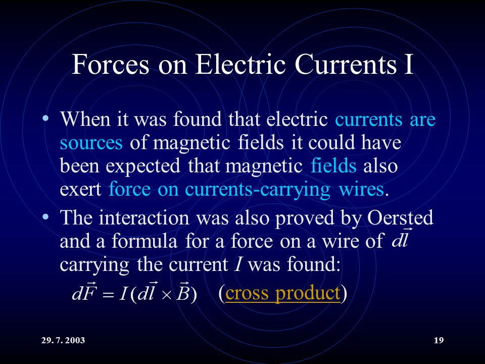 29. 7. 200319 Forces on Electric Currents I When it was found that electric currents are sources of magnetic fields it could have been expected that m