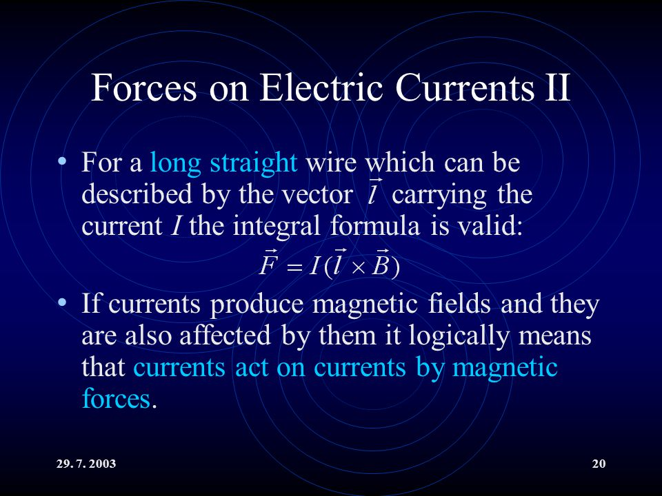 29. 7. 200320 Forces on Electric Currents II For a long straight wire which can be described by the vector carrying the current I the integral formula